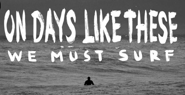 ON DAYS LIKE THESE WE MUST SURF